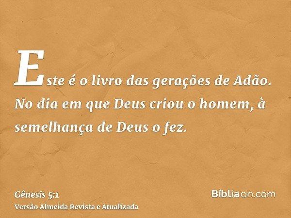 Este é o livro das gerações de Adão. No dia em que Deus criou o homem, à semelhança de Deus o fez.