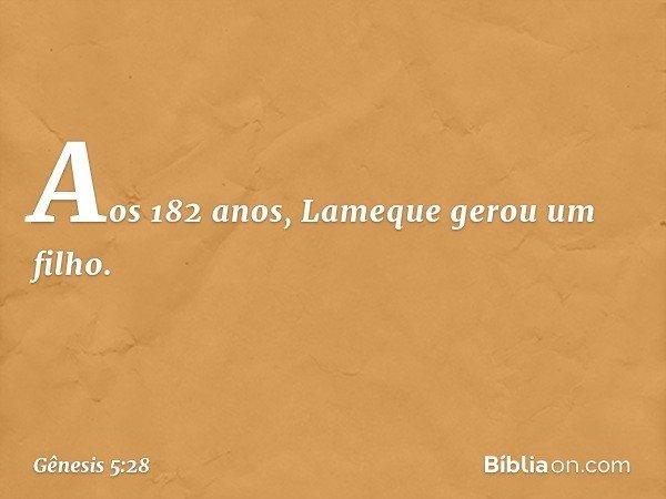 Aos 182 anos, Lameque gerou um filho. -- Gênesis 5:28