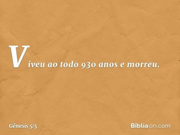 Viveu ao todo 930 anos e morreu. -- Gênesis 5:5