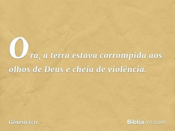 Ora, a terra estava corrompida aos olhos de Deus e cheia de violência. -- Gênesis 6:11