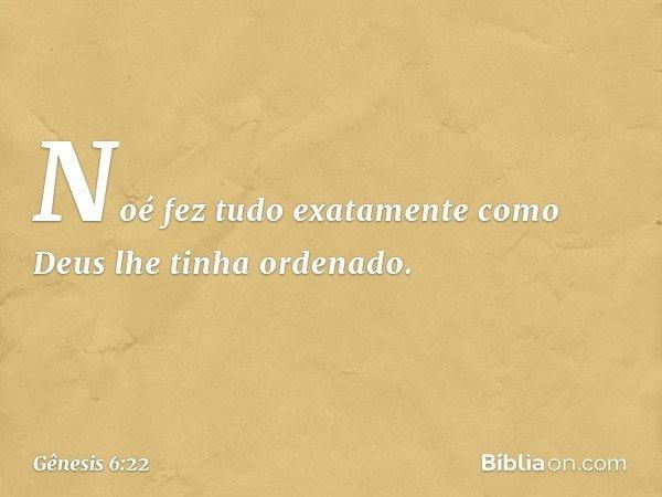 Noé fez tudo exatamente como Deus lhe tinha ordenado. -- Gênesis 6:22