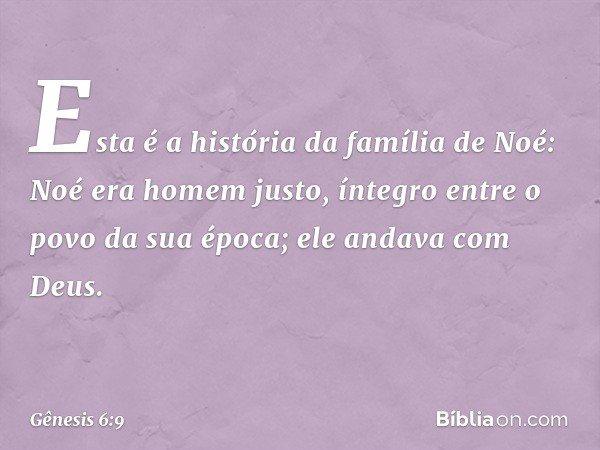 Esta é a história da família de Noé: Noé era homem justo, íntegro entre o povo da sua época; ele andava com Deus. -- Gênesis 6:9