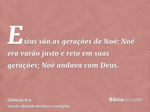 Estas são as gerações de Noé: Noé era varão justo e reto em suas gerações; Noé andava com Deus.