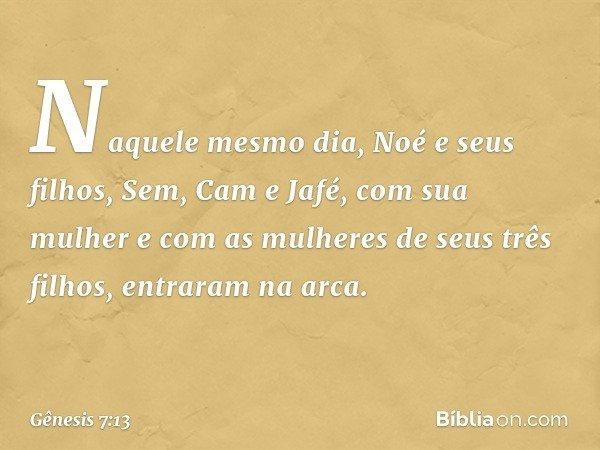 Naquele mesmo dia, Noé e seus filhos, Sem, Cam e Jafé, com sua mulher e com as mulheres de seus três filhos, entraram na arca. -- Gênesis 7:13