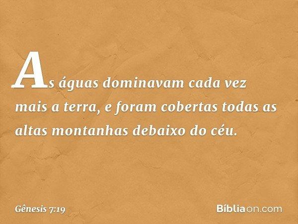 As águas dominavam cada vez mais a terra, e foram cobertas todas as altas montanhas debaixo do céu. -- Gênesis 7:19