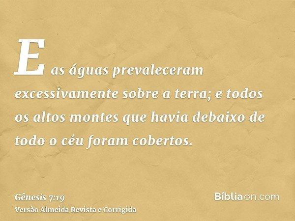 E as águas prevaleceram excessivamente sobre a terra; e todos os altos montes que havia debaixo de todo o céu foram cobertos.