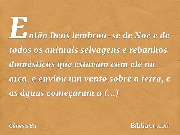 Então Deus lembrou-se de Noé e de todos os animais selvagens e rebanhos domésticos que estavam com ele na arca, e enviou um vento sobre a terra, e as águas come