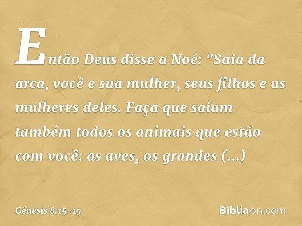 """Então Deus disse a Noé: """"Saia da arca, você e sua mulher, seus filhos e as mulheres deles. Faça que saiam também todos os animais que estão com você: as aves,"""