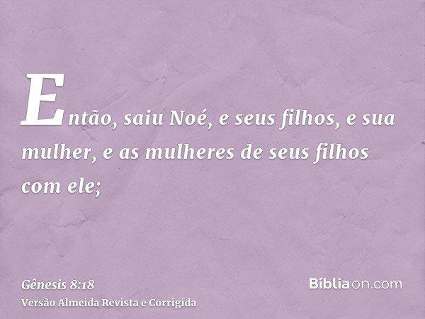 Então, saiu Noé, e seus filhos, e sua mulher, e as mulheres de seus filhos com ele;
