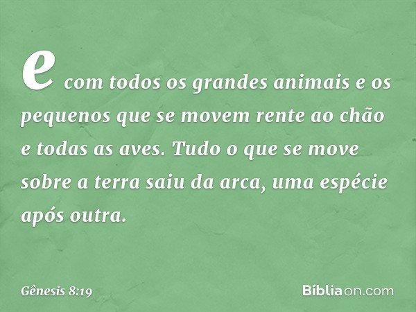 e com todos os grandes animais e os pequenos que se movem rente ao chão e todas as aves. Tudo o que se move sobre a terra saiu da arca, uma espécie após outra.