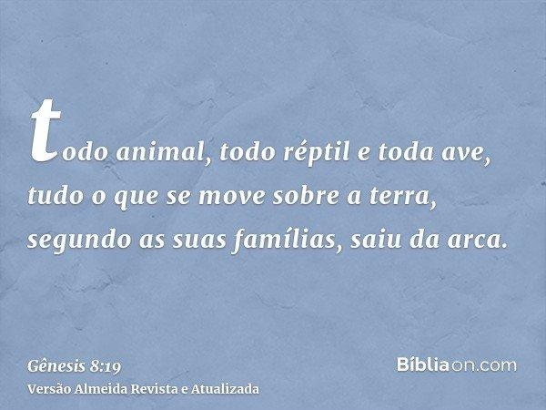 todo animal, todo réptil e toda ave, tudo o que se move sobre a terra, segundo as suas famílias, saiu da arca.