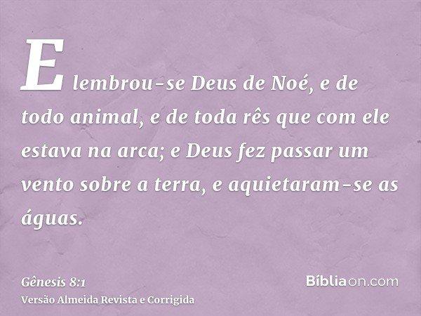 E lembrou-se Deus de Noé, e de todo animal, e de toda rês que com ele estava na arca; e Deus fez passar um vento sobre a terra, e aquietaram-se as águas.