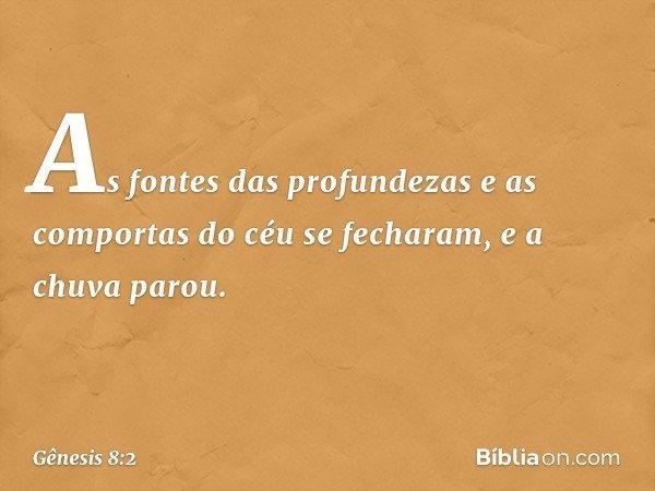 As fontes das profundezas e as comportas do céu se fecharam, e a chuva parou. -- Gênesis 8:2