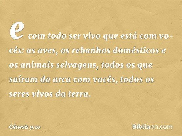 e com todo ser vivo que está com vocês: as aves, os rebanhos domésticos e os animais selvagens, todos os que saíram da arca com vocês, todos os seres vivos da