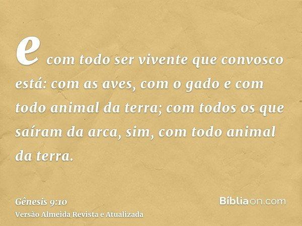 e com todo ser vivente que convosco está: com as aves, com o gado e com todo animal da terra; com todos os que saíram da arca, sim, com todo animal da terra.