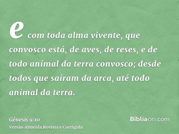 e com toda alma vivente, que convosco está, de aves, de reses, e de todo animal da terra convosco; desde todos que saíram da arca, até todo animal da terra.