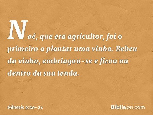 Noé, que era agricultor, foi o primeiro a plantar uma vinha. Bebeu do vinho, embriagou-se e ficou nu dentro da sua tenda. -- Gênesis 9:20-21