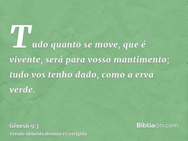 Tudo quanto se move, que é vivente, será para vosso mantimento; tudo vos tenho dado, como a erva verde.