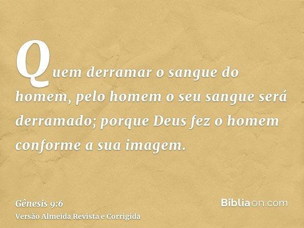 Quem derramar o sangue do homem, pelo homem o seu sangue será derramado; porque Deus fez o homem conforme a sua imagem.