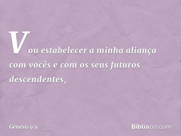 """""""Vou estabelecer a minha aliança com vocês e com os seus futuros descendentes, -- Gênesis 9:9"""