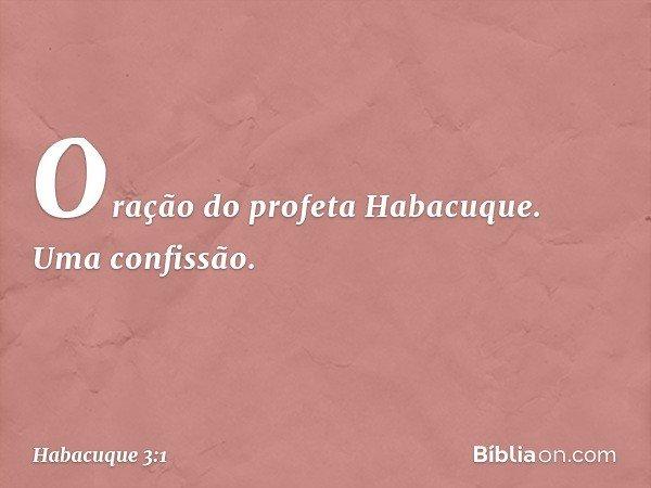 Oração do profeta Habacuque. Uma confissão. -- Habacuque 3:1