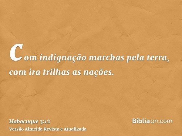 com indignação marchas pela terra, com ira trilhas as nações.
