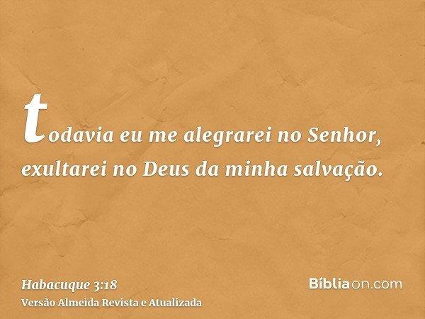 todavia eu me alegrarei no Senhor, exultarei no Deus da minha salvação.