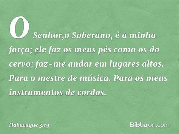 O Senhor,o Soberano, é a minha força; ele faz os meus pés como os do cervo; faz-me andar em lugares altos. Para o mestre de música. Para os meus instrumentos de