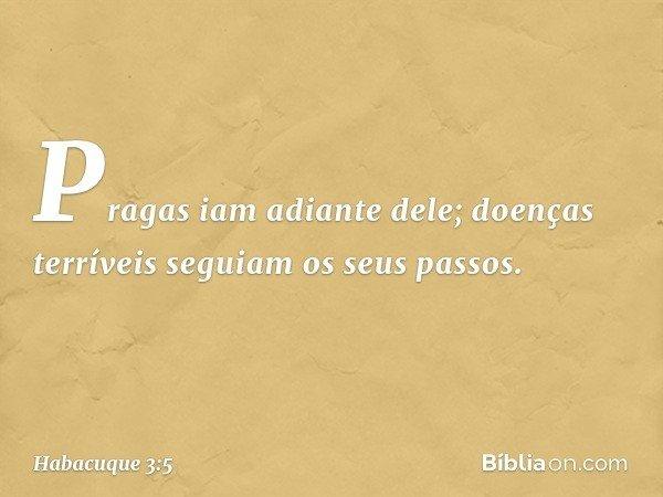 Pragas iam adiante dele; doenças terríveis seguiam os seus passos. -- Habacuque 3:5
