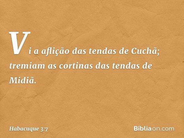 Vi a aflição das tendas de Cuchã; tremiam as cortinas das tendas de Midiã. -- Habacuque 3:7