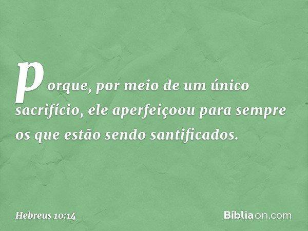 porque, por meio de um único sacrifício, ele aperfeiçoou para sempre os que estão sendo santificados. -- Hebreus 10:14