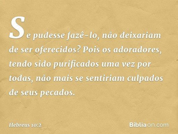 Se pudesse fazê-lo, não deixariam de ser oferecidos? Pois os adoradores, tendo sido purificados uma vez por todas, não mais se sentiriam culpados de seus pecado