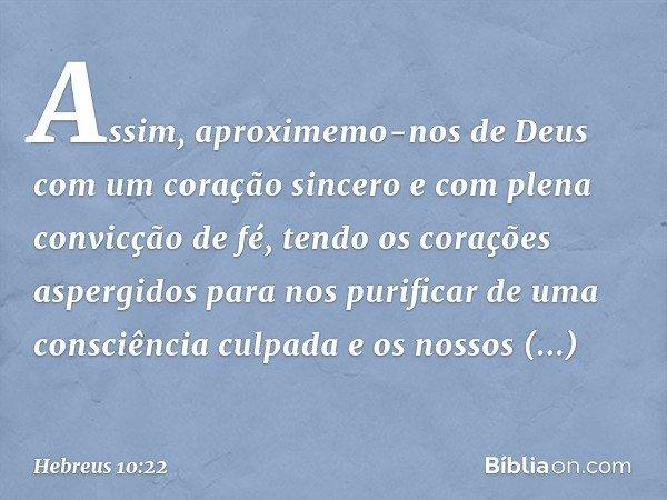 Assim, aproximemo-nos de Deus com um coração sincero e com plena convicção de fé, tendo os corações aspergidos para nos purificar de uma consciência culpada e o