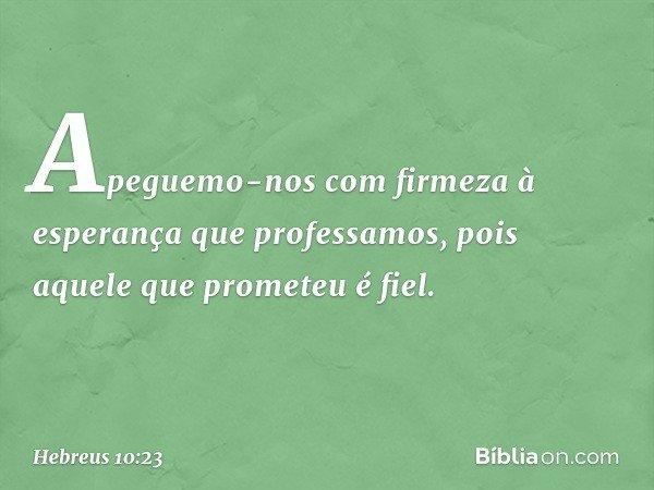 Apeguemo-nos com firmeza à esperança que professamos, pois aquele que prometeu é fiel. -- Hebreus 10:23