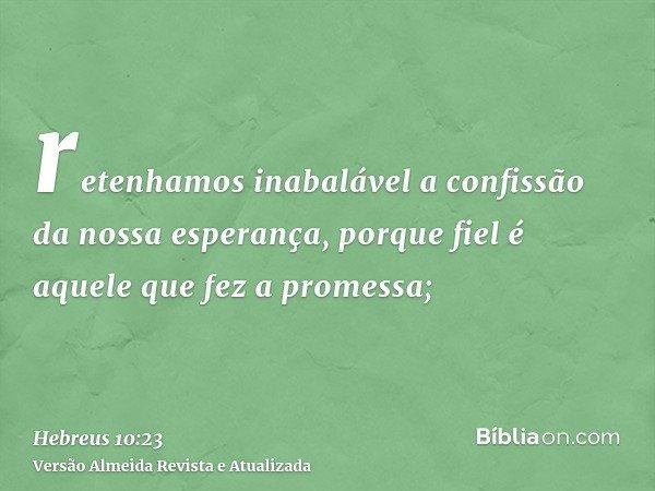retenhamos inabalável a confissão da nossa esperança, porque fiel é aquele que fez a promessa;