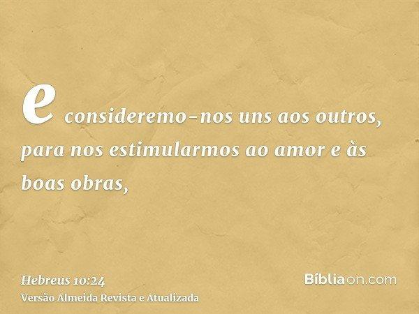 e consideremo-nos uns aos outros, para nos estimularmos ao amor e às boas obras,