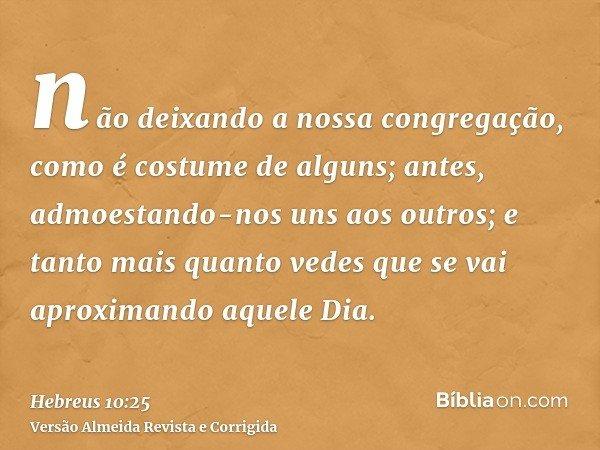 não deixando a nossa congregação, como é costume de alguns; antes, admoestando-nos uns aos outros; e tanto mais quanto vedes que se vai aproximando aquele Dia.