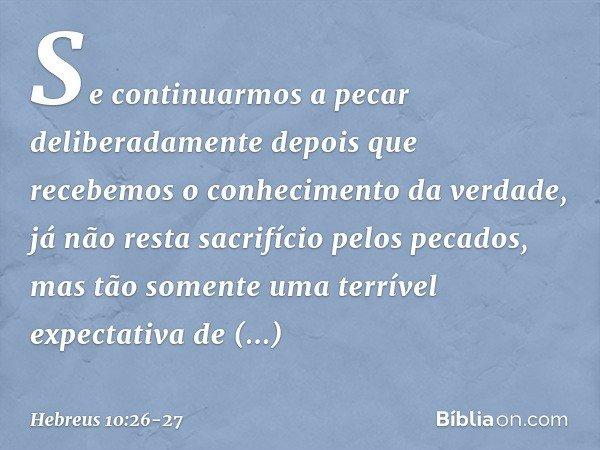 Se continuarmos a pecar deliberadamente depois que recebemos o conhecimento da verdade, já não resta sacrifício pelos pecados, mas tão somente uma terrível expe