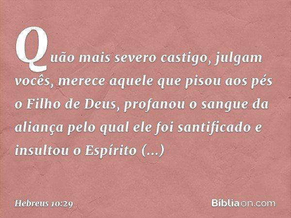 Quão mais severo castigo, julgam vocês, merece aquele que pisou aos pés o Filho de Deus, profanou o sangue da aliança pelo qual ele foi santificado e insultou o