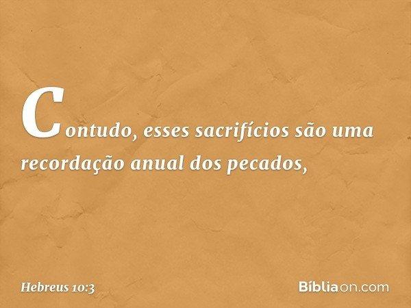 Contudo, esses sacrifícios são uma recordação anual dos pecados, -- Hebreus 10:3