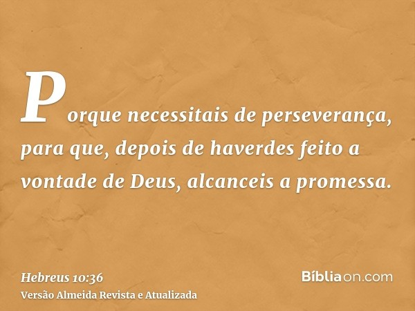 Porque necessitais de perseverança, para que, depois de haverdes feito a vontade de Deus, alcanceis a promessa.