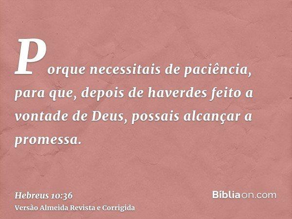 Porque necessitais de paciência, para que, depois de haverdes feito a vontade de Deus, possais alcançar a promessa.