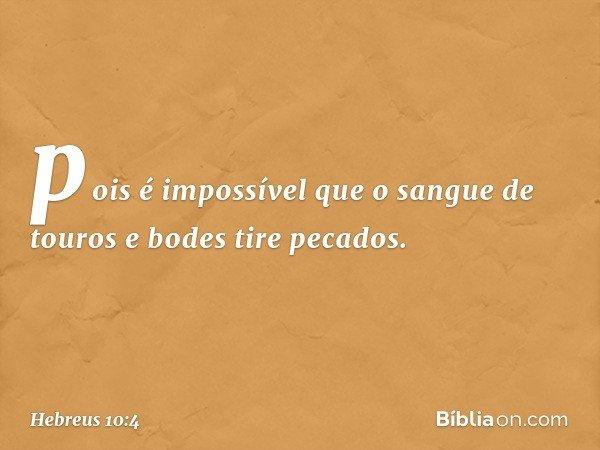 pois é impossível que o sangue de touros e bodes tire pecados. -- Hebreus 10:4