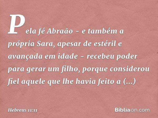 Pela fé Abraão - e também a própria Sara, apesar de estéril e avançada em idade - recebeu poder para gerar um filho, porque considerou fiel aquele que lhe havia