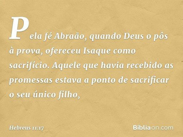 Pela fé Abraão, quando Deus o pôs à prova, ofereceu Isaque como sacrifício. Aquele que havia recebido as promessas estava a ponto de sacrificar o seu único filh