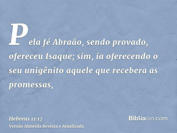 Pela fé Abraão, sendo provado, ofereceu Isaque; sim, ia oferecendo o seu unigênito aquele que recebera as promessas,