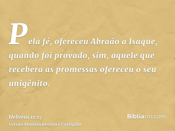 Pela fé, ofereceu Abraão a Isaque, quando foi provado, sim, aquele que recebera as promessas ofereceu o seu unigênito.