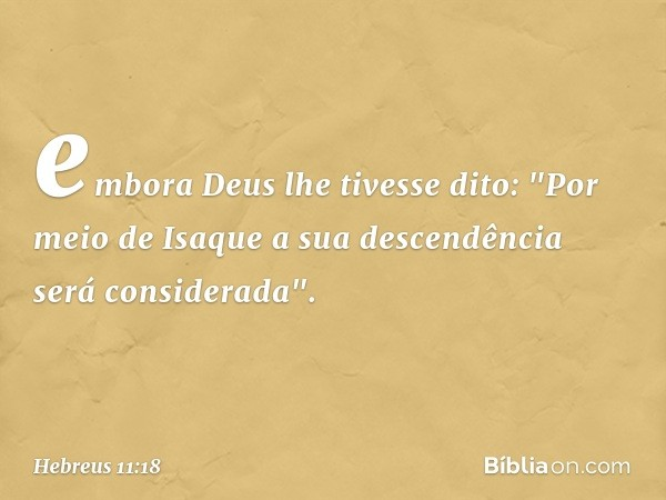 """embora Deus lhe tivesse dito: """"Por meio de Isaque a sua descendência será considerada"""". -- Hebreus 11:18"""