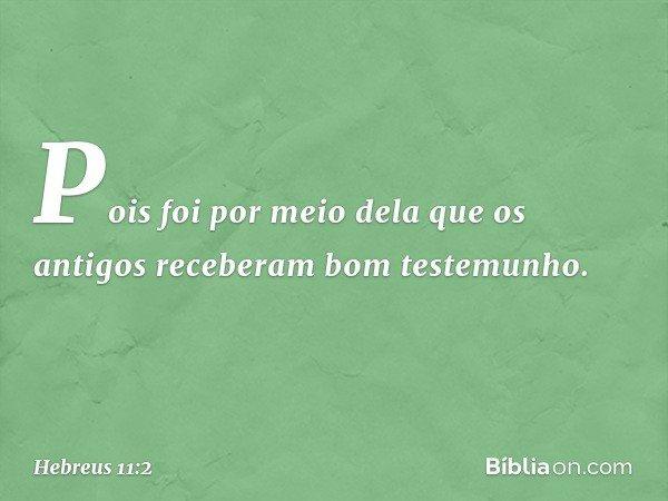 Pois foi por meio dela que os antigos receberam bom testemunho. -- Hebreus 11:2