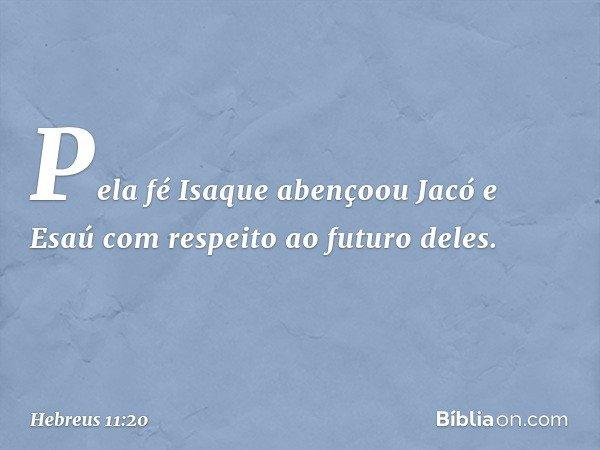 Pela fé Isaque abençoou Jacó e Esaú com respeito ao futuro deles. -- Hebreus 11:20